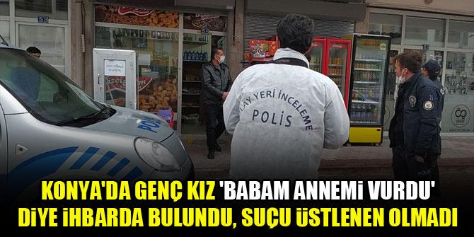 Konya'da genç kız, 'babam annemi vurdu' diye ihbarda bulundu, suçu üstlenen olmadı