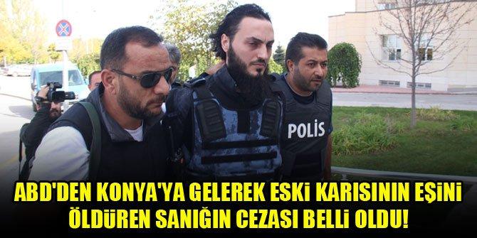 ABD'den Konya'ya gelerek eski karısının eşini öldürmüştü...Cezası belli oldu!