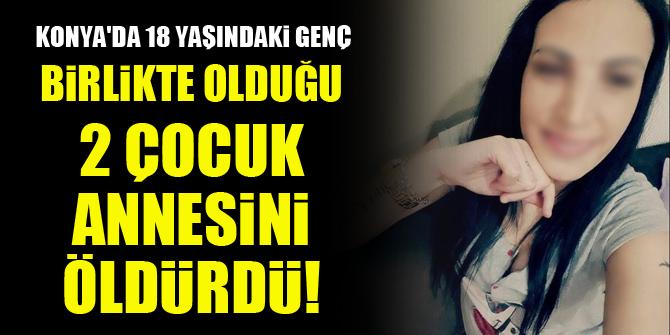 Konya'da 18 yaşındaki genç, birlikte olduğu 2 çocuk annesini öldürdü!