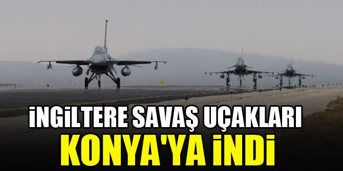 İngiltere savaş uçakları Konya'ya indi