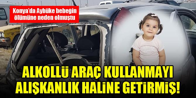 Konya'da Aybüke bebeğin ölümüne neden olmuştu...Alkollü araç kullanmayı alışkanlık haline getirmiş!
