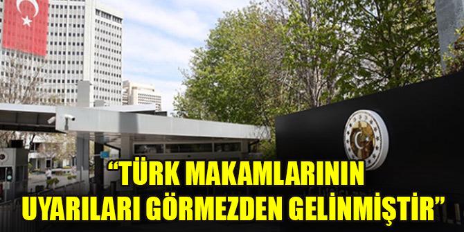 Dışişleri: Türk makamlarının uyarıları görmezden gelinmiştir