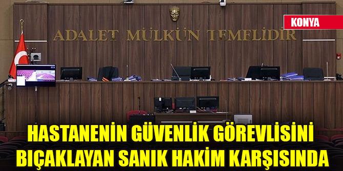 Konya'da hastanenin güvenlik görevlisini bıçaklayan sanık hakim karşısında