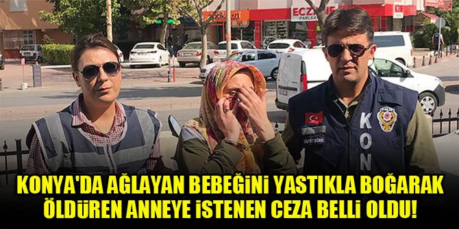 Konya'da ağlayan bebeğini yastıkla boğarak öldüren anneye istenen ceza belli oldu!
