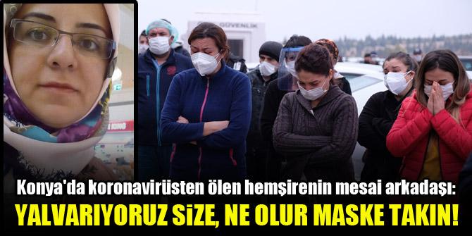 Konya'da koronavirüsten ölen hemşirenin mesai arkadaşı: Yalvarıyoruz size, ne olur maske takın!