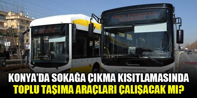 Konya'da sokağa çıkma kısıtlamasında toplu taşıma araçları çalışacak mı?