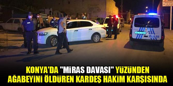 """Konya'da """"Miras davası"""" yüzünden ağabeyini öldüren kardeş hakim karşısında"""