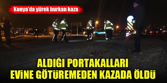 Konya'da yürek burkan kaza...Aldığı portakalları evine götüremeden kazada öldü