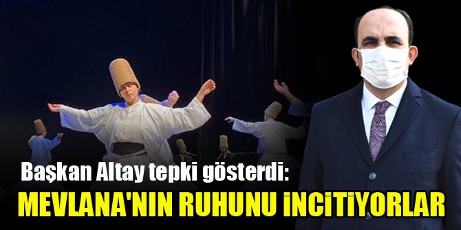 Başkan Altay tepki gösterdi: Mevlana'nın ruhunu incitiyorlar