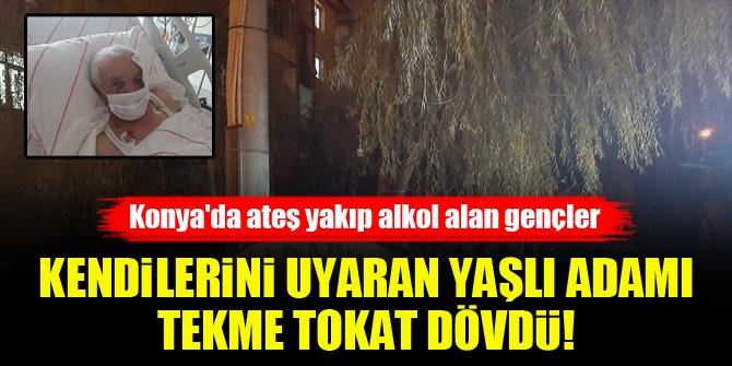 Konya'da ateş yakıp alkol alan gençler, kendilerini uyaran yaşlı adamı tekme tokat dövdü!