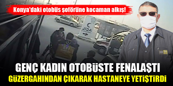 Konya'daki otobüs şoförüne kocaman alkış! Genç kadın fenalaştı, şoför güzergahından çıkarak hastaneye yetiştirdi