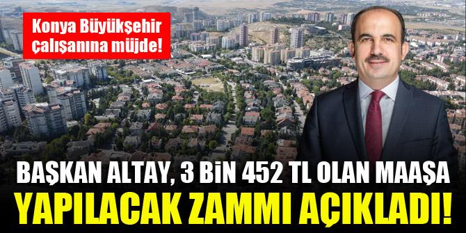 Konya Büyükşehir çalışanına müjde! Başkan Altay, 3 Bin 452 TL olan maaşa yapılacak zammı açıkladı