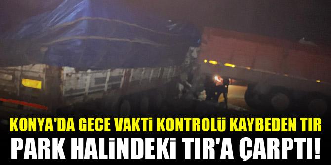 Konya'da gece vakti kontrolü kaybeden TIR, park halindeki TIR'a çarptı!