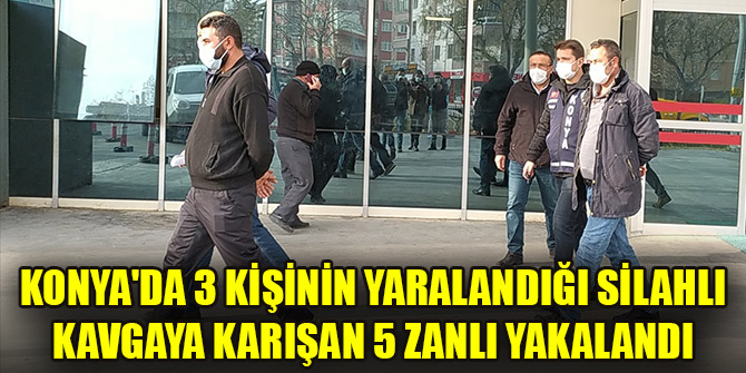 Konya'da 3 kişinin yaralandığı silahlı kavgaya karışan 5 zanlı yakalandı