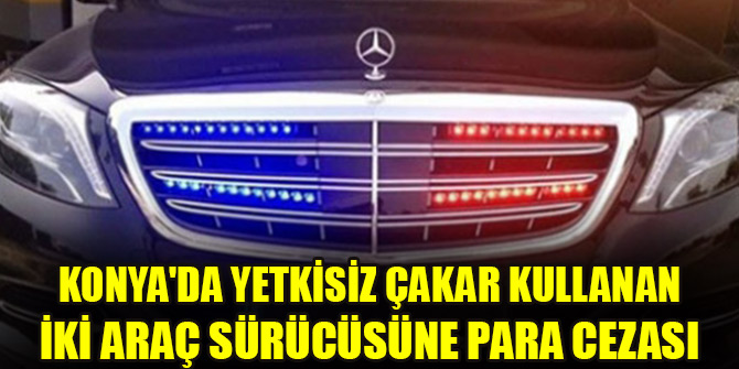 Konya'da yetkisiz çakar kullanan iki araç sürücüsüne para cezası kesildi