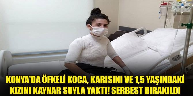 Konya'da öfkeli koca, karısını ve 1,5 yaşındaki kızını kaynar suyla yaktı! Serbest bırakıldı