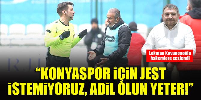 Lokman Koyuncuoğlu: Konyaspor için jest istemiyoruz, adil olun yeter!