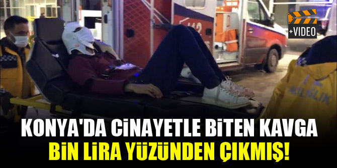 Konya'da cinayetle biten kavga bin lira yüzünden çıkmış!
