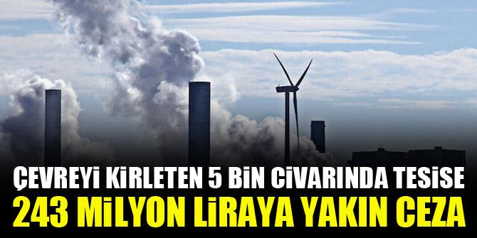 Çevreyi kirleten 5 bin civarında tesise 243 milyon liraya yakın ceza