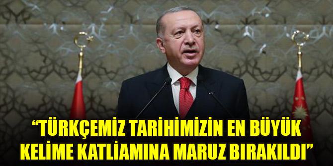 Cumhurbaşkanı Erdoğan: Türkçemiz tarihimizin en büyük kelime katliamına maruz bırakıldı