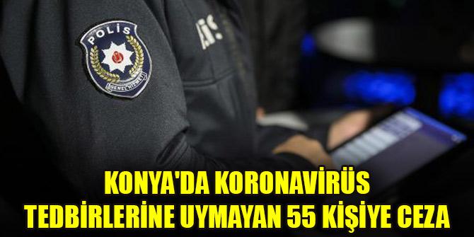 Konya'da koronavirüs tedbirlerine uymayan 55 kişiye ceza