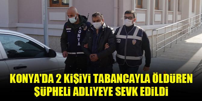 Konya'da 2 kişiyi tabancayla öldüren şüpheli adliyeye sevk edildi