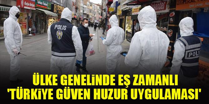 Ülke genelinde eş zamanlı 'Türkiye Güven Huzur Uygulaması' gerçekleştirildi