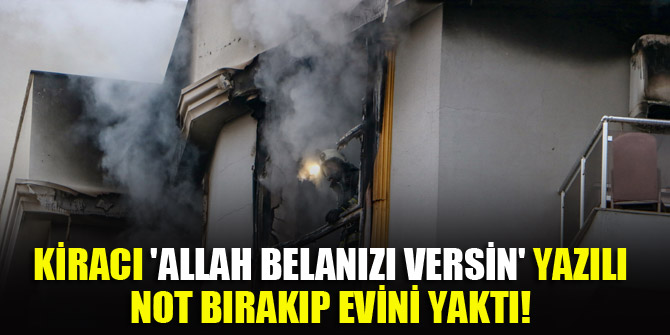 Kiracı 'Allah belanızı versin' yazılı not bırakıp evini yaktı!