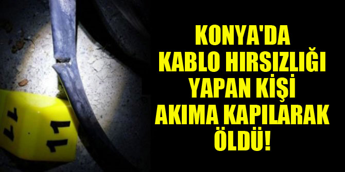 Konya'da kablo hırsızlığı yapan kişi akıma kapılarak öldü!