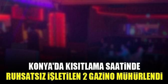 Konya'da kısıtlama saatinde ruhsatsız işletilen 2 gazino mühürlendi