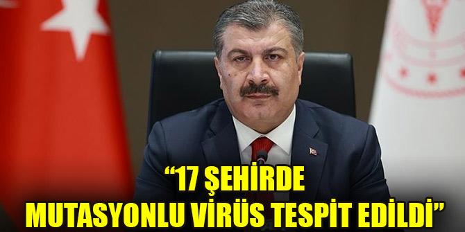 Bakan Koca açıkladı: 17 şehirde mutasyonlu virüs tespit edildi