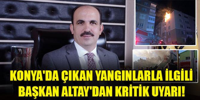 Konya'da çıkan yangınlarla ilgili Başkan Altay'dan kritik uyarı!