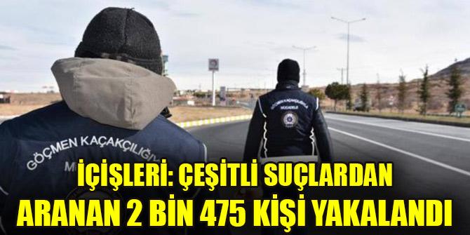 İçişleri: Çeşitli suçlardan aranan 2 bin 475 kişi yakalandı