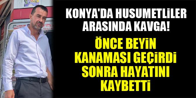 Konya'da husumetliler arasında kavga! Önce beyin kanaması geçirdi, sonra hayatını kaybetti