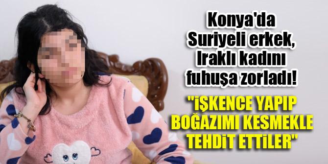"""Konya'da Suriyeli erkek, Iraklı kadını fuhuşa zorladı! """"İşkence yapıp, boğazımı kesmekle tehdit ettiler"""""""