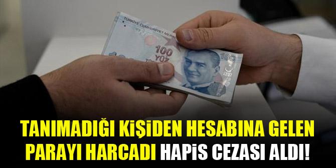 Tanımadığı kişiden hesabına gelen parayı harcadı hapis cezası aldı!