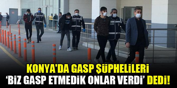 Konya'da gasp şüphelileri, 'biz gasp etmedik onlar verdi' dedi!
