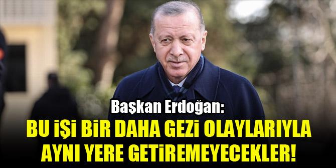 Başkan Erdoğan: Bu işi bir daha Gezi olaylarıyla aynı yere getiremeyecekler!