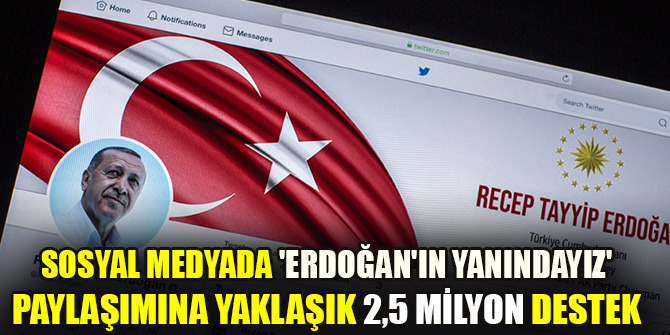 Sosyal medyada 'Erdoğan'ın yanındayız' paylaşımına yaklaşık 2,5 milyon destek verildi