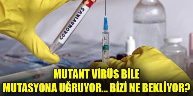 Mutant virüs bile mutasyona uğruyor... Bizi ne bekliyor?