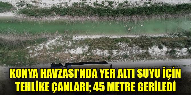 Konya Havzası'ndayer altı suyu için tehlike çanları;45 metregeriledi
