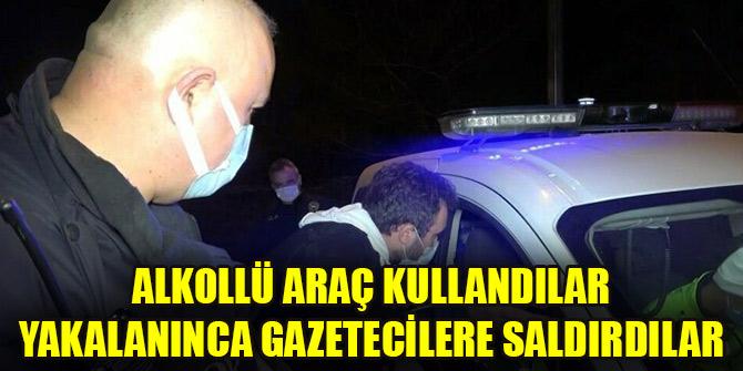 Alkollü araç kullandılar yakalanınca gazetecilere saldırdılar