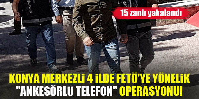 """Konya merkezli 4 ilde FETÖ'ye yönelik """"ankesörlü telefon"""" operasyonunda 15 zanlı yakalandı"""