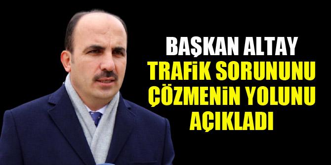 Başkan Altay, trafik sorununu çözmenin yolunu açıkladı
