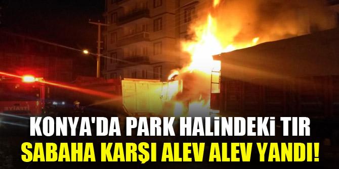 Konya'da park halindeki tır, sabaha karşı alev alev yandı!