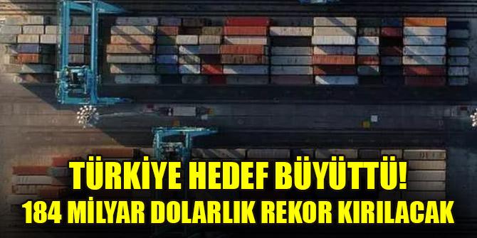 Türkiye hedef büyüttü! 184 milyar dolarlık rekor kırılacak
