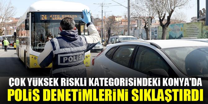 """""""Çok yüksek riskli"""" kategorisindeki Konya'da, polis denetimlerini sıklaştırdı"""