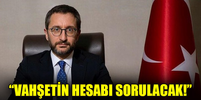 Fahrettin Altun: Vahşetin hesabı sorulacak!
