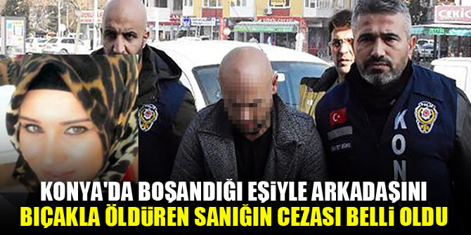 Konya'da boşandığı eşiyle arkadaşını bıçakla öldüren sanığın cezası belli oldu