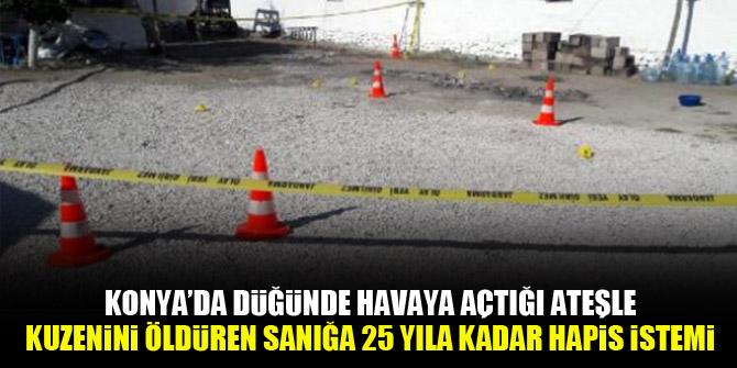 Konya'da düğünde havaya açtığı ateşle kuzenini öldüren sanığa 25 yıla kadar hapis istemi
